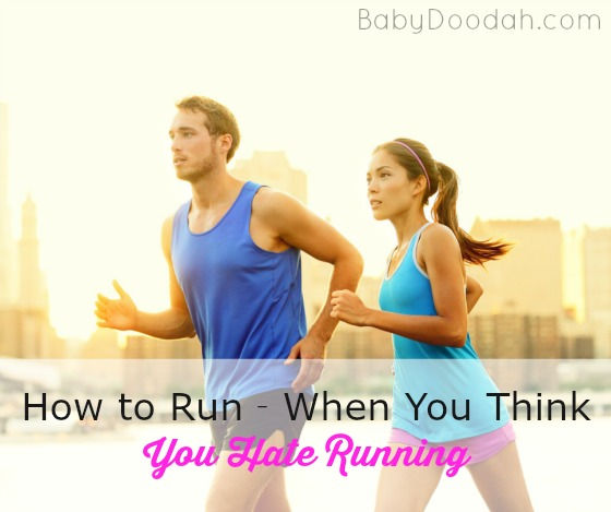 How to Run - When You Think You Hate Running