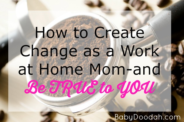 How to Create Change as a WAHM and be True to You - Baby Doodah